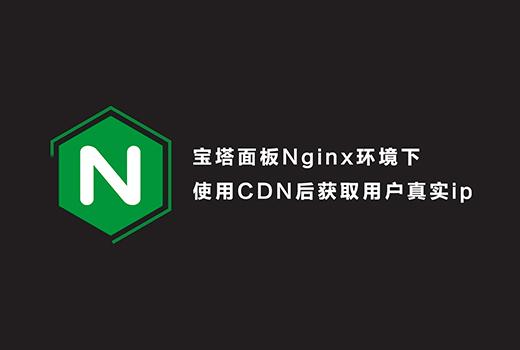 宝塔面板Nginx环境下使用CDN后获取用户真实ip